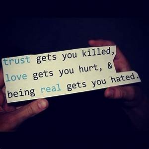 Trust gets you killed love gets you hurt and being real ...