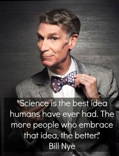 Bill Nye Quotes Science Is The Best Idea Humans Had The More