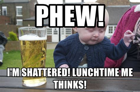 Drunk Funny Memes - phew i m shattered lunchtime me thinks drunk baby 1 meme generator