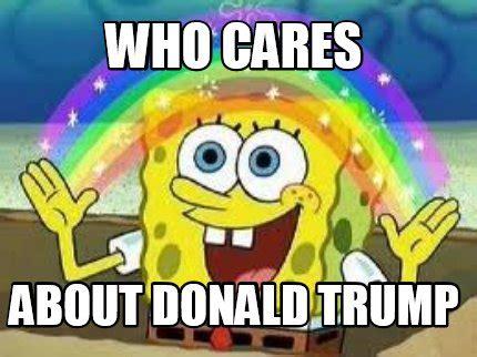 Who Cares Meme - meme creator who cares about donald trump meme generator at memecreator org