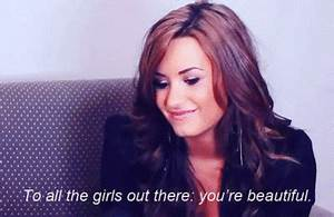 To all the girls out there: You're Beautiful. Demi Lovato ...