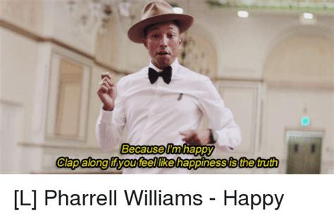 Pharrell Meme - because i m happy clapalong you feel likehappinessisthetruth l pharrell williams happy