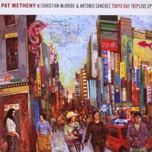 pat metheny antonio pat metheny tokyo day trip live ep with christian mcbride and antonio snchez reviews