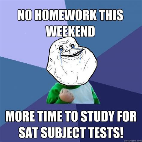 Sat Memes - no homework this weekend more time to study for sat subject tests forever alone success kid