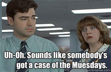 Case Of The Mondays Meme - uh oh sounds like somebody s got a case of the muesdays case of the mondays quickmeme