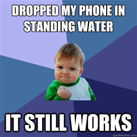 Drop Phone Meme - dropped my phone in standing water it still works success kid quickmeme