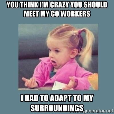 Crazy Coworker Meme - you think i m crazy you should meet my co workers i had to adapt to my surroundings baby good