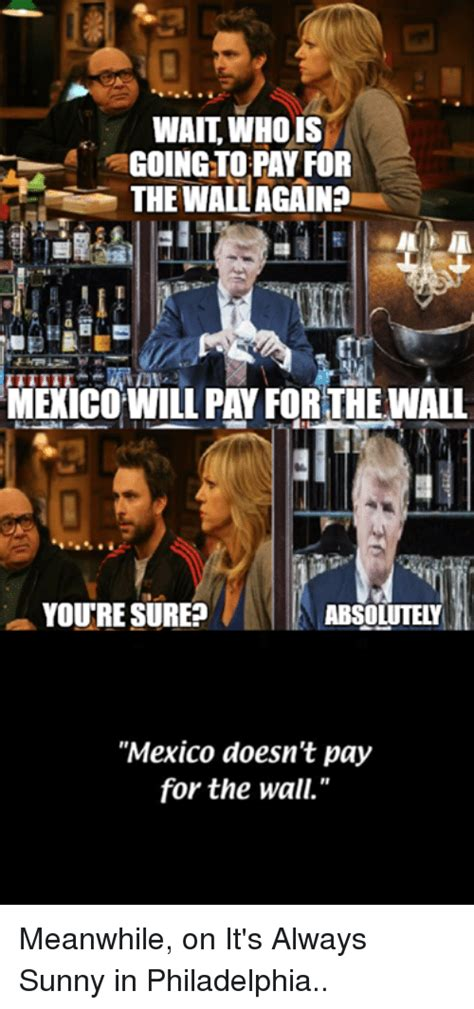 Always Sunny In Philadelphia Memes - wait who is going to pa for the wall againa menicowill pay for the wall youre sure absolutely