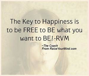 The Key to Happiness is to be FREE to BE what you want to ...