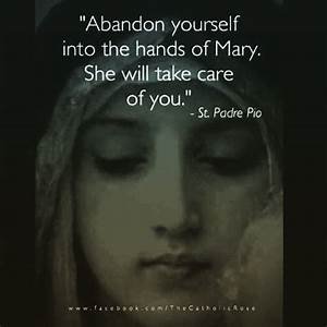 """Abandon yourself into the hands of Mary. She will take ..."