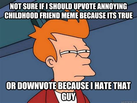 Childhood Friend Meme - not sure if i should upvote annoying childhood friend meme because its true or downvote because
