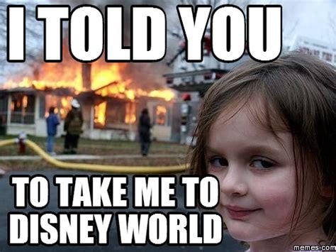 Disney World Memes - i told you to take me to disney world memes com