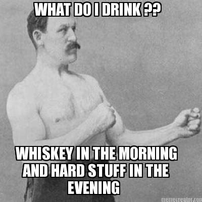 Whiskey Memes - meme creator what do i drink whiskey in the morning and hard stuff in the evening