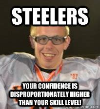 Anti Steelers Memes - steelers your confidence is disproportionately higher than your skill level stupid spencer