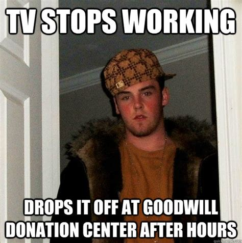 Donation Meme - tv stops working drops it off at goodwill donation center after hours scumbag steve quickmeme