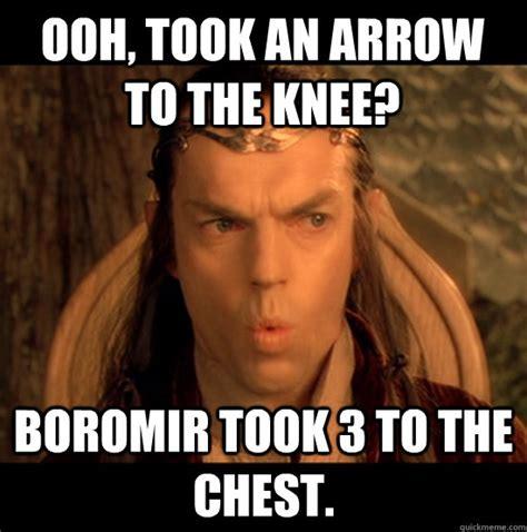 Boromir Memes - ooh took an arrow to the knee boromir took 3 to the chest elrond sarcasm quickmeme