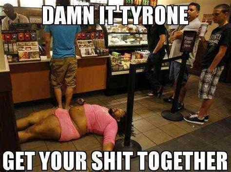 Get Your Shit Together Meme - shit tyrone get it together meme memes pinterest meme ghetto humor and hilarious