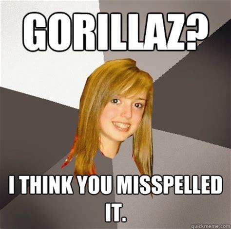 Misspelled Memes - gorillaz i think you misspelled it musically oblivious 8th grader quickmeme