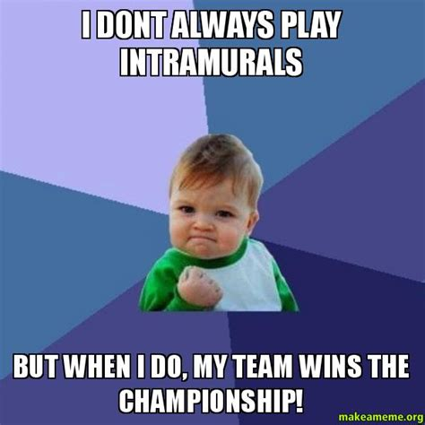 But When I Do Meme - i dont always play intramurals but when i do my team wins the chionship make a meme