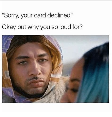 Following this topic we have collected some best memes on credit card declines. Sorry Your Card Declined Okay but Why You So Loud For? | Meme on ME.ME