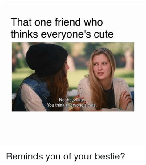 Cute Friend Memes - that one friend who thinks everyone s cute no he s cute you think everyone s cute reminds you of