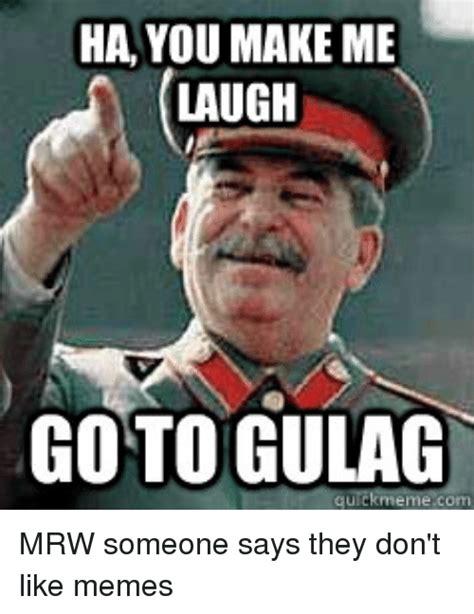 Gulag Memes - ha you make me laugh goto gulag meme com mrw someone says they don t like memes 4chan meme on