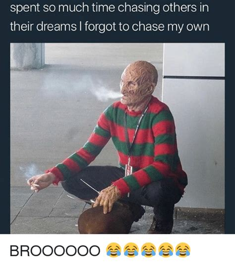 Chase You Meme - spent so much time chasing others in their dreams i forgot to chase my own broooooo meme