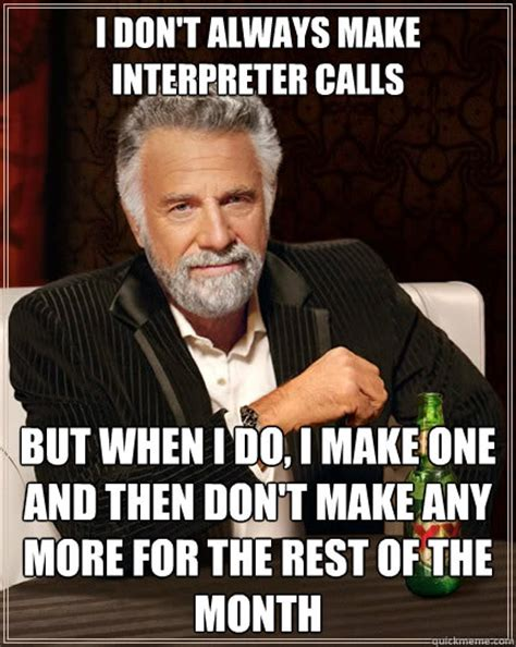 Make Your Own Most Interesting Man In The World Meme - i don t always make interpreter calls but when i do i make one and then don t make any more for