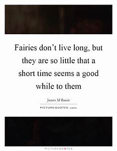 Fairies don't live long, but they are so little that a ...
