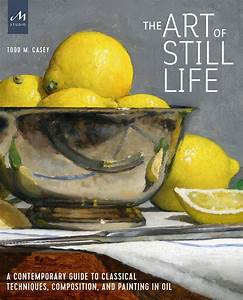 The Art Of Still Life  A Contemporary Guide To Classical
