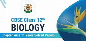 Cbse Class 12th Biology  Chapter Wise 11 Years Solved Papers