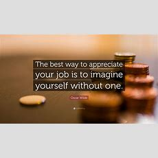 "Oscar Wilde Quote ""the Best Way To Appreciate Your Job Is To Imagine Yourself Without One"" (14"