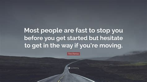 """Tim Ferriss Quote """"most People Are Fast To Stop You Before You Get Started But Hesitate To Get"""