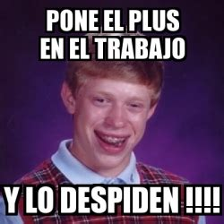 18 Plus Memes - meme bad luck brian pone el plus en el trabajo y lo despiden 18305381