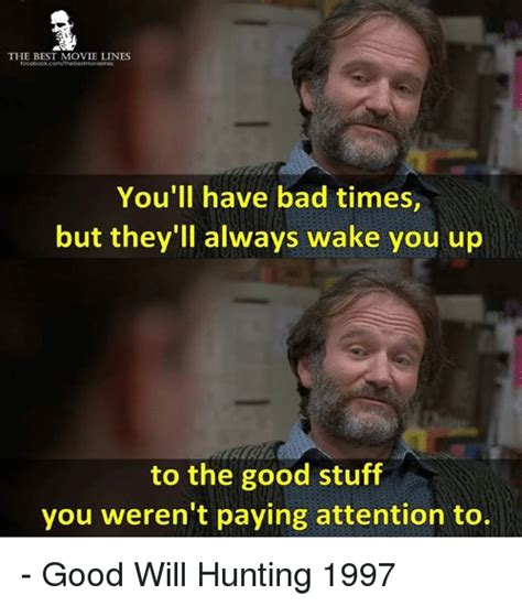 Good Will Hunting Meme - the best movie lines you ll have bad times but they ll always wake you up to the good stuff you
