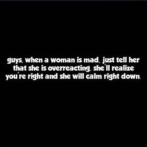 Guys, when a woman is mad, just tell her that she is ...