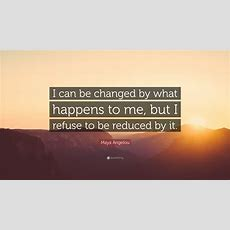 """Maya Angelou Quote """"i Can Be Changed By What Happens To Me, But I Refuse To Be Reduced By It"""