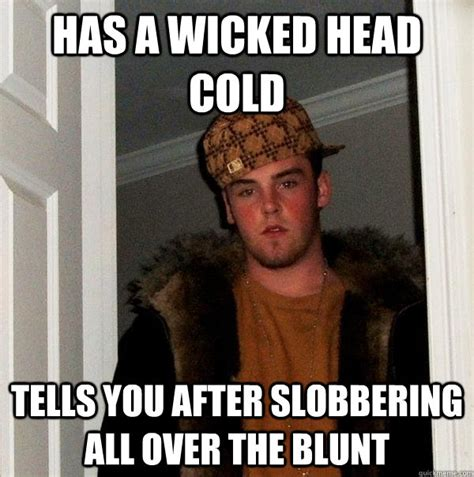 Head Cold Meme - has a wicked head cold tells you after slobbering all over the blunt scumbag steve quickmeme