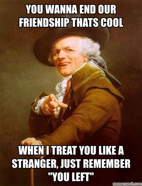 Memes Friendship - you wanna end our friendship thats cool