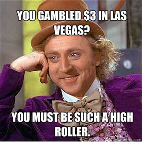 Las Vegas Meme - you gambled 3 in las vegas you must be such a high roller willy wonka meme quickmeme