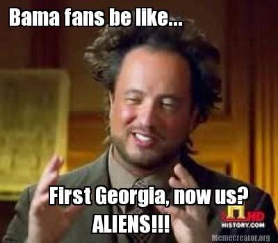 Bama Memes - meme creator bama fans be like first georgia now us aliens meme generator at
