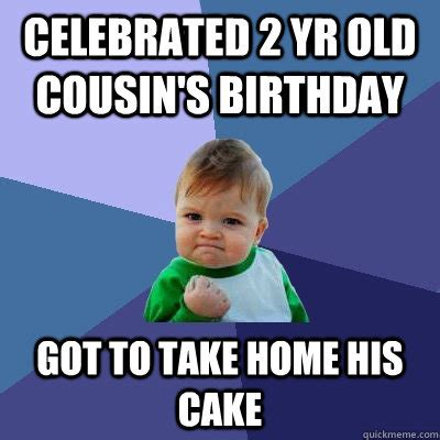 Funny Cousin Memes - celebrated 2 yr old cousin s birthday got to take home his cake success kid quickmeme