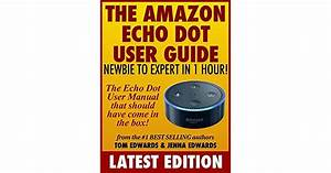 The Amazon Echo Dot User Guide  Newbie To Expert In 1 Hour