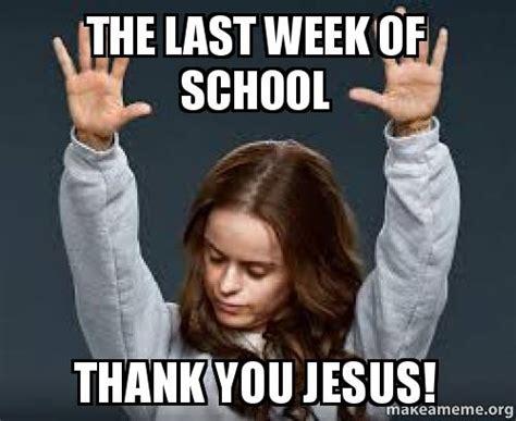 Last Week Of School Meme - the last week of school thank you jesus make a meme