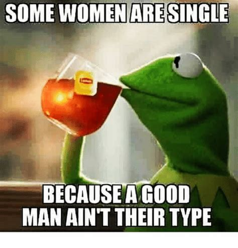 Single Men Meme - some women are single because agood man ain t their type funny meme on sizzle