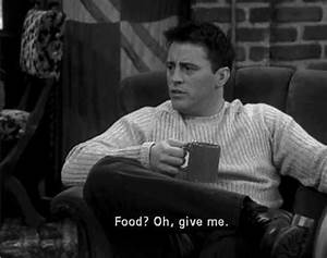 joey tribbiani ... Joey Food Quotes