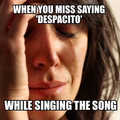 The Meme Song - meme creator when you miss saying despacito while singing the song meme generator at