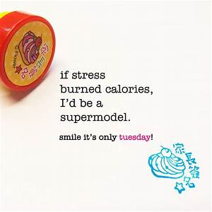 if stress burned calories, I'd be a supermodel. tuesday ...