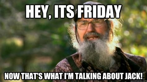 Its Friday Memes - hey its friday now that s what i m talking about jack duck dynasty quickmeme