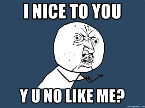 Meme Generator Y U No - i nice to you y u no like me y u no meme generator